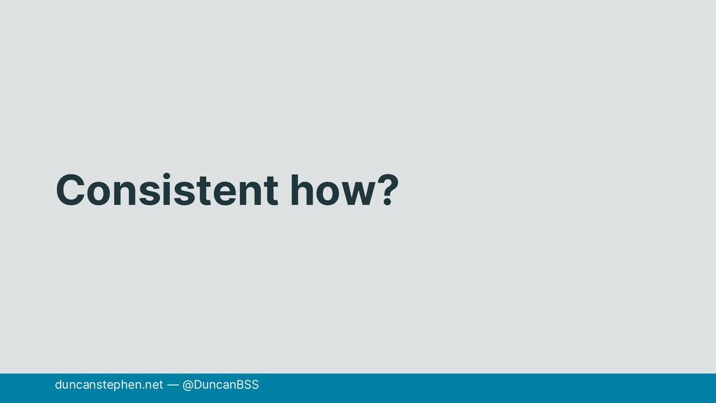 Consistent how? duncanstephen.net — @DuncanBSS