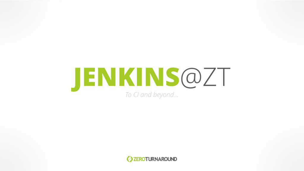JENKINS@ZT To CI and beyond…