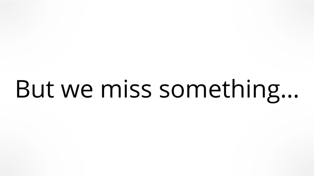 But we miss something…