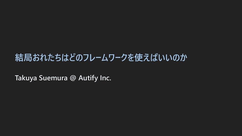 結局おれたちはどのフレームワークを使えばいいのか Takuya Suemura @ Autif...