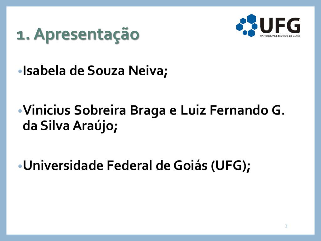 1. Apresentação •Isabela de Souza Neiva; •Vinic...