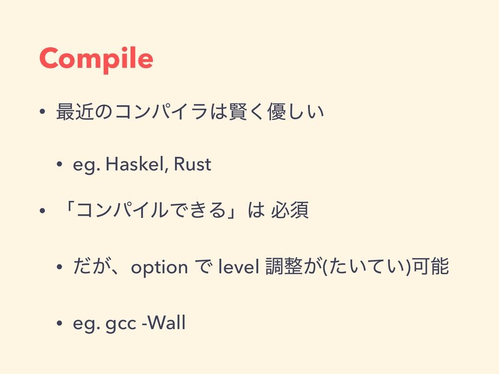 Compile • ࠷ۙͷίϯύΠϥݡ͘༏͍͠ • eg. Haskel, Rust • ʮ...