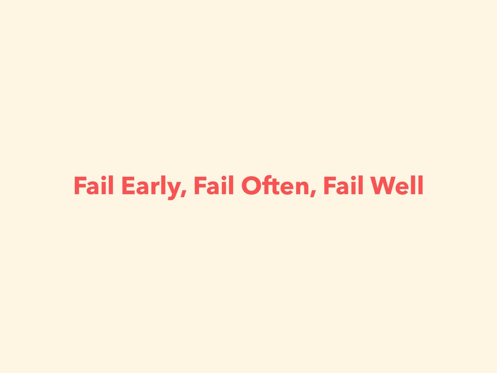 Fail Early, Fail Often, Fail Well