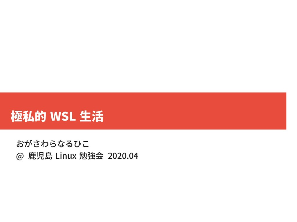 極私的 WSL 生活 おがさわらなるひこ @ 鹿児島 Linux 勉強会 2020.04