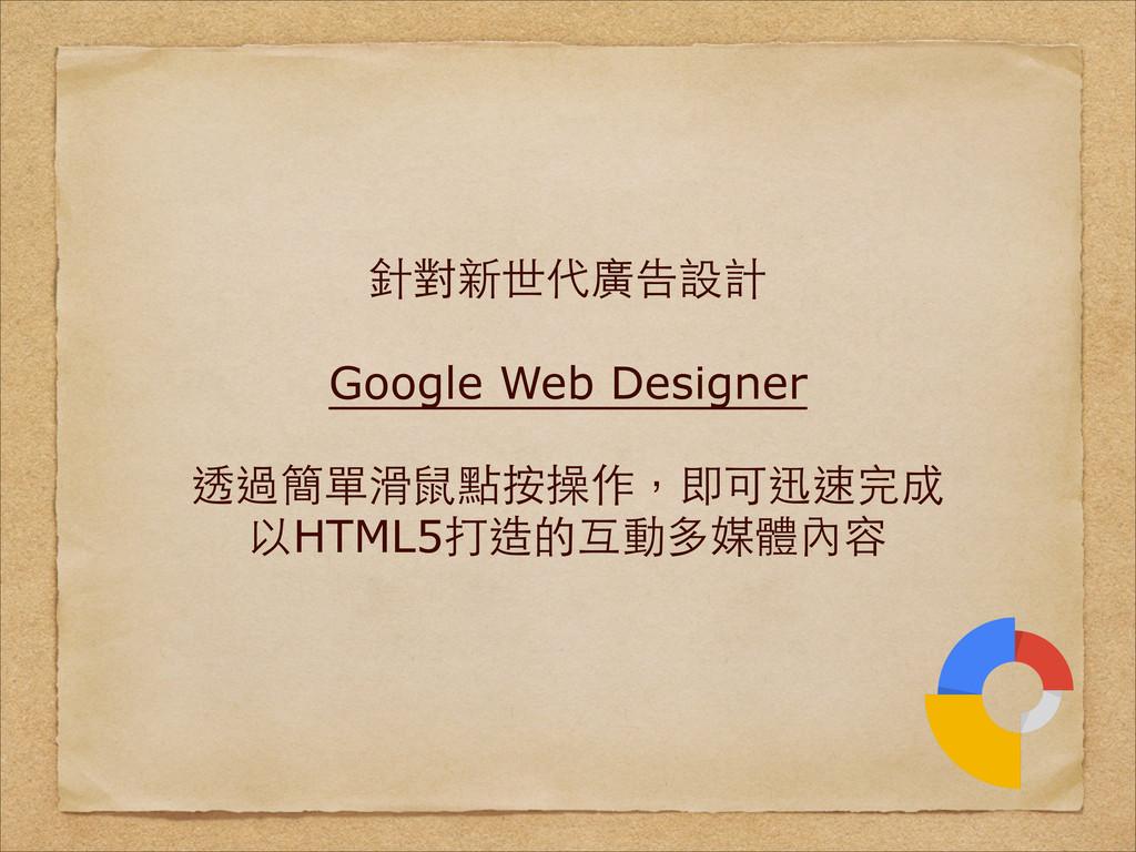針對新世代廣告設計 ! Google Web Designer ! 透過簡單滑⿏鼠點按操作,即...