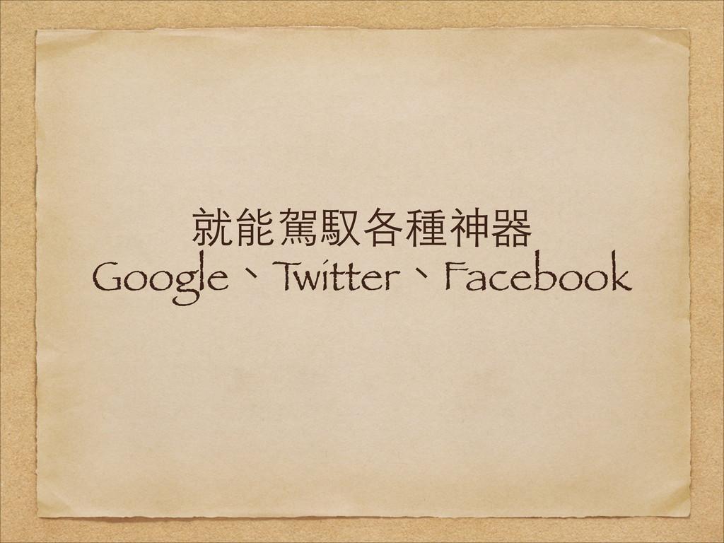 就能駕馭各種神器 Google、T witter、Facebook