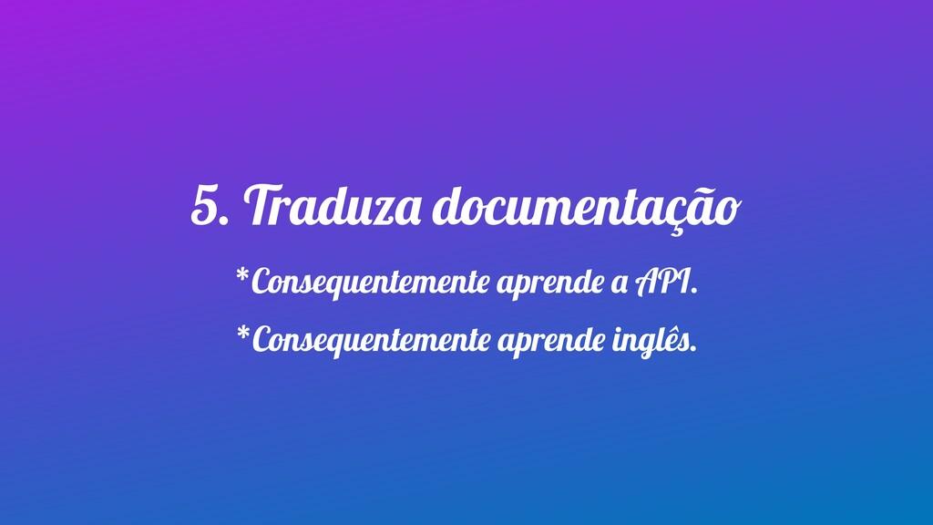 5. Traduza documentação *Consequentemente apren...