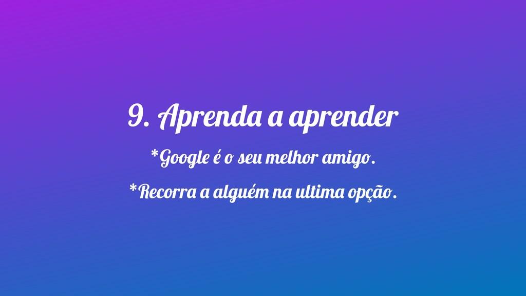 9. Aprenda a aprender *Google é o seu melhor am...