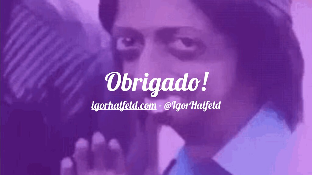 Obrigado! igorhalfeld.com - @IgorHalfeld