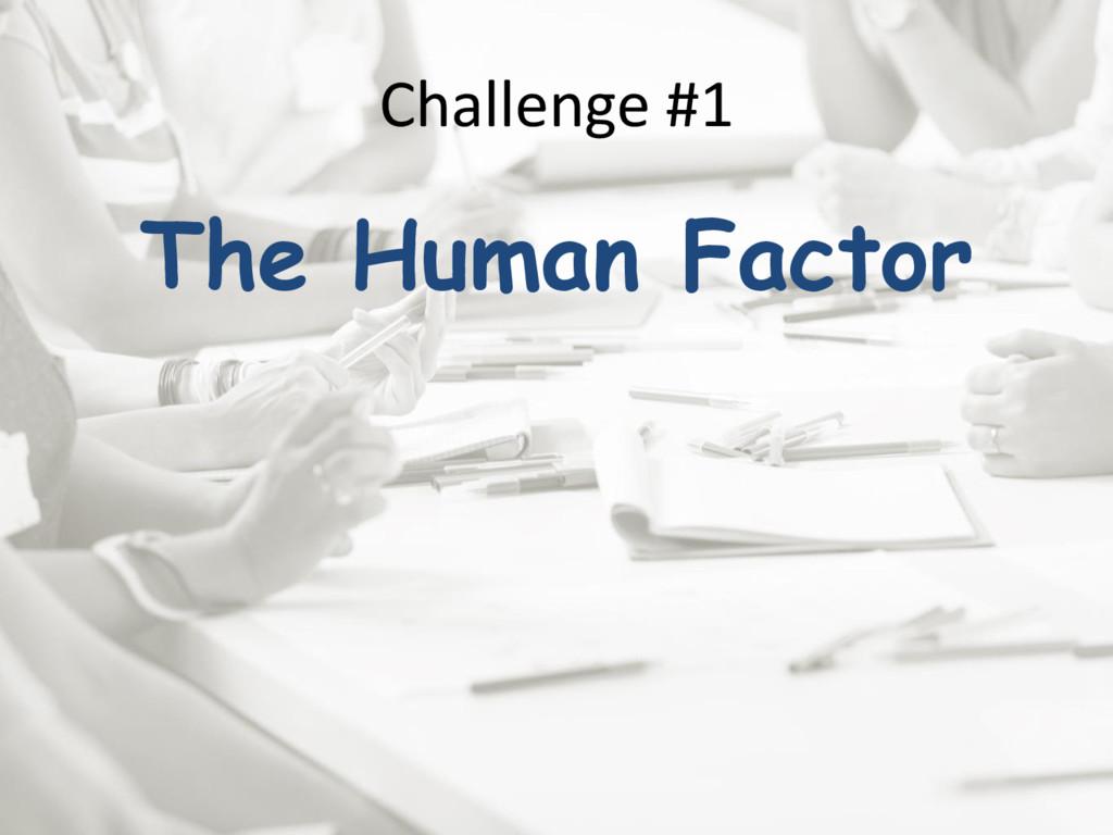 Challenge #1 The Human Factor