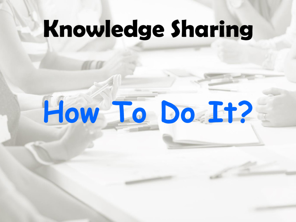 Knowledge Sharing How To Do It?