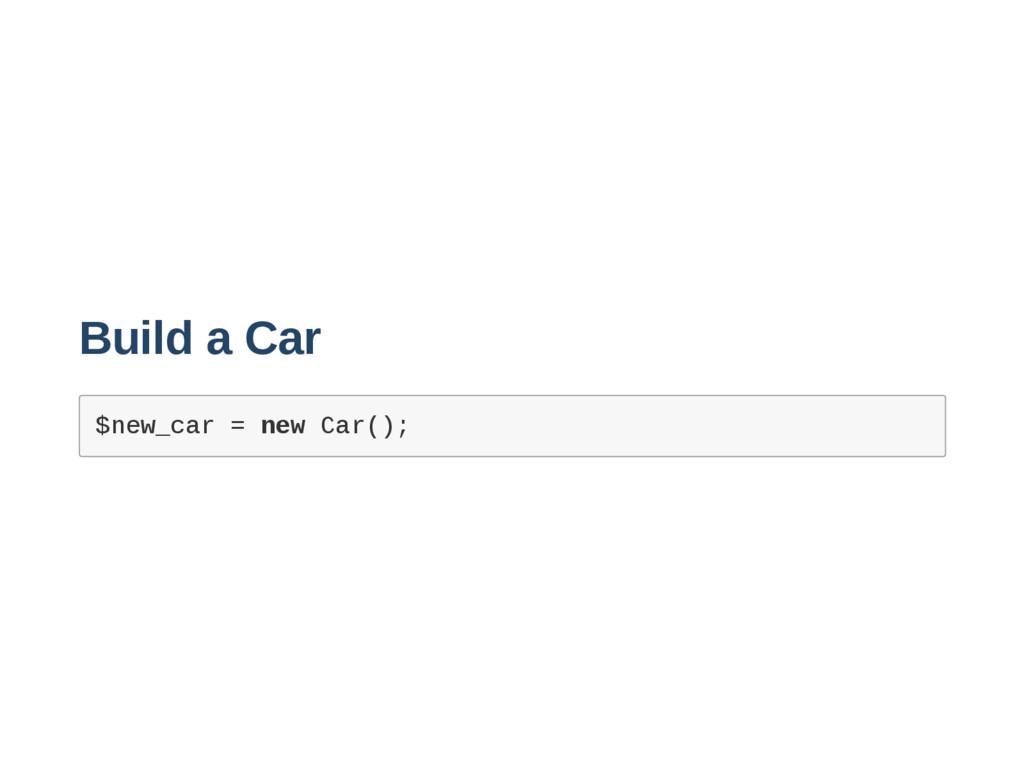 Build a Car $ n e w _ c a r = n e w C a r ( ) ;
