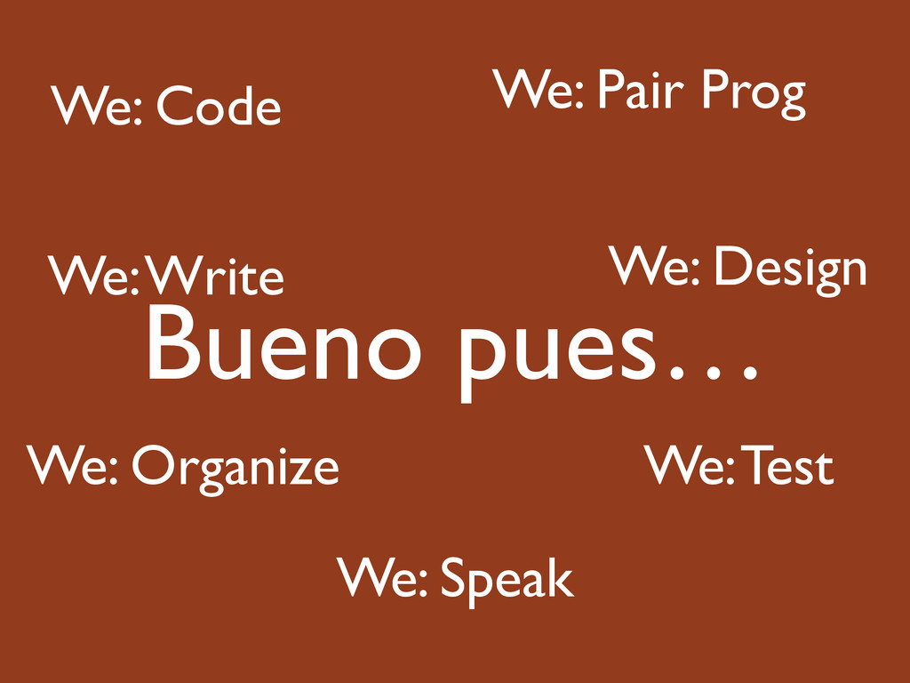 Bueno pues… We: Code We: Pair Prog We: Design W...