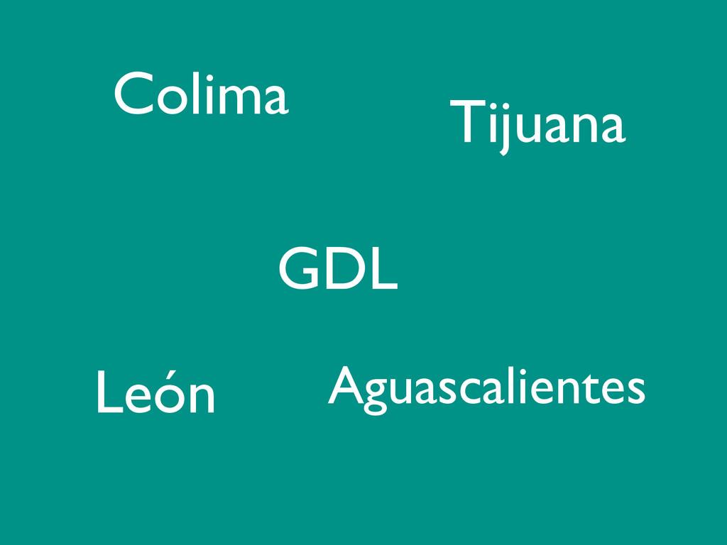 Colima GDL León Aguascalientes Tijuana