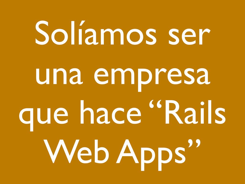"""Solíamos ser una empresa que hace """"Rails Web Ap..."""