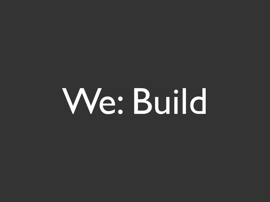 We: Build
