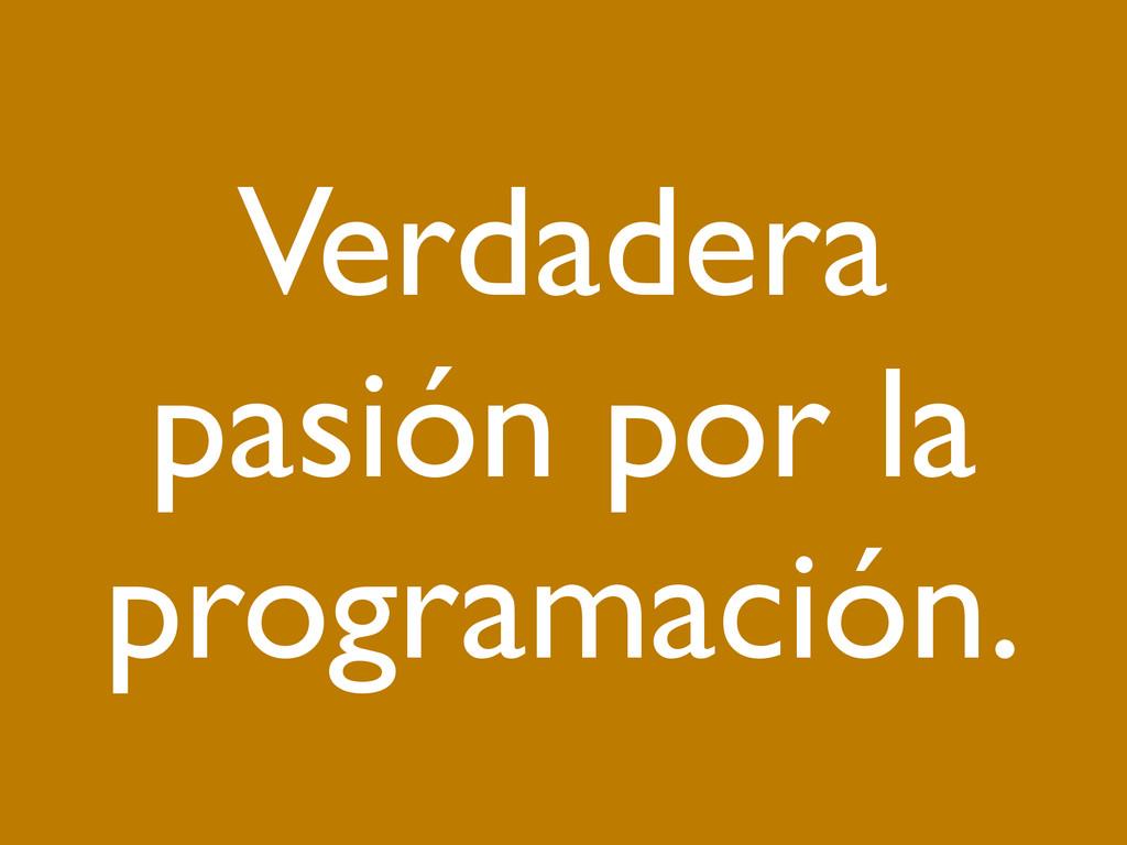 Verdadera pasión por la programación.