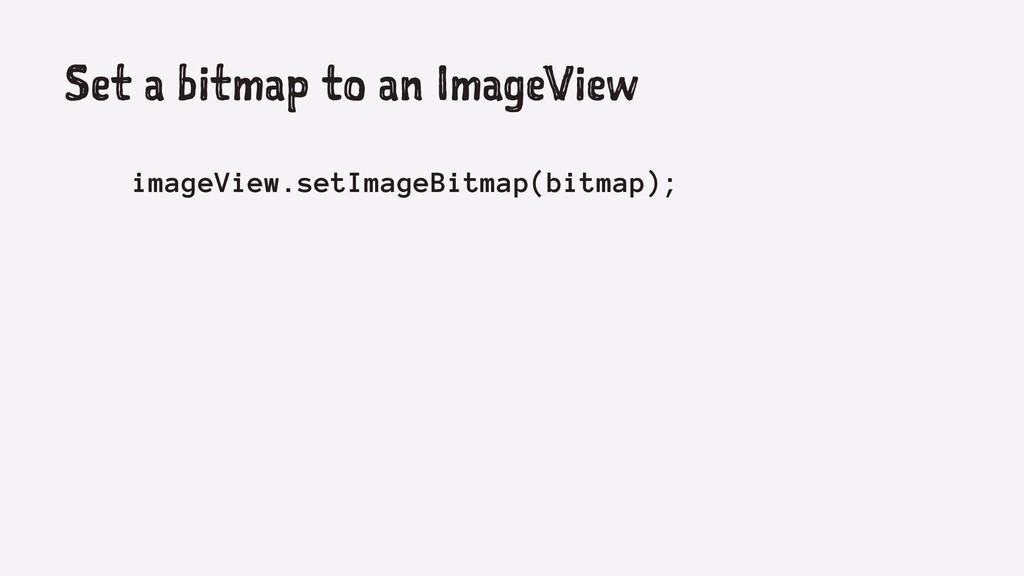 Set a bitmap to an ImageView imageView.setImage...