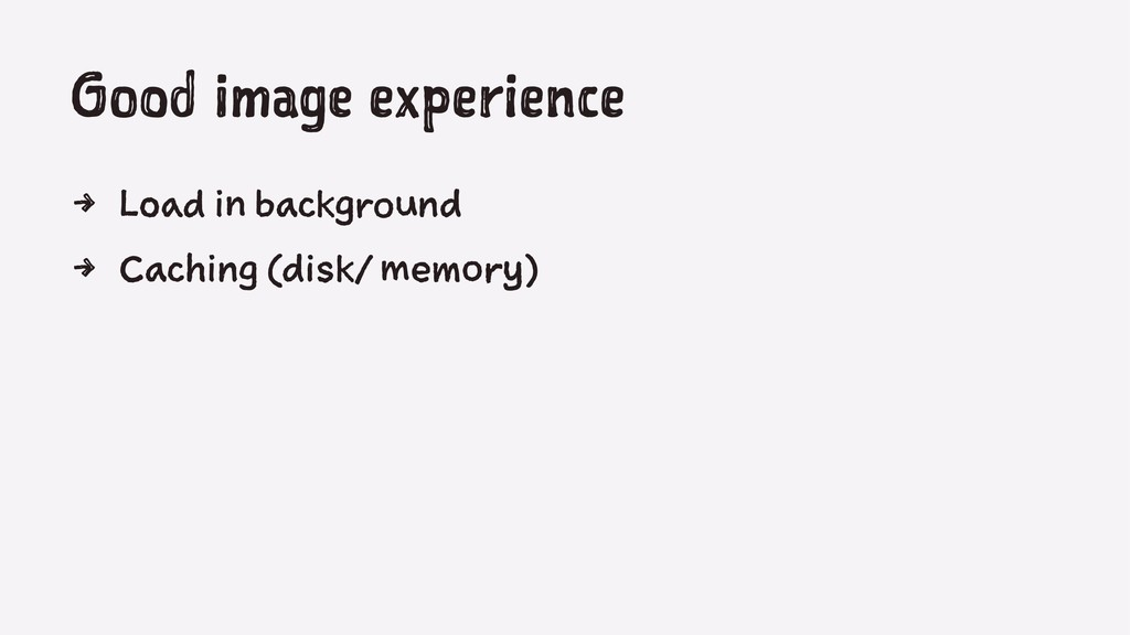 Good image experience 4 Load in background 4 Ca...
