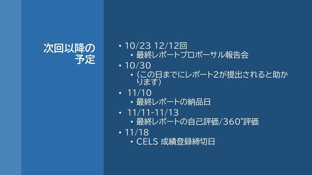 次回以降の 予定 • 10/23 12/12回 • 最終レポートプロポーサル報告会 • 10/...