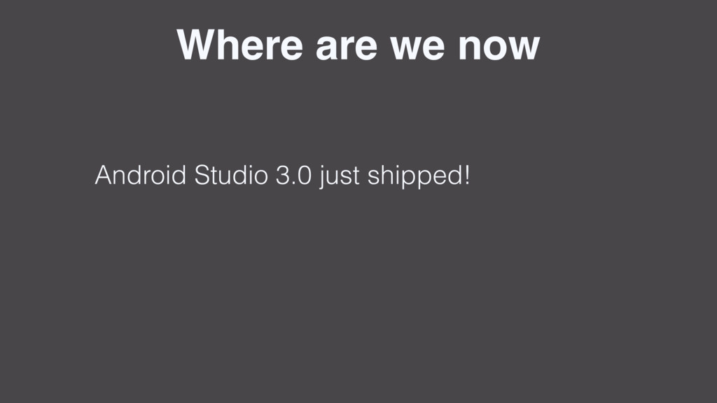 Where are we now Android Studio 3.0 just shippe...