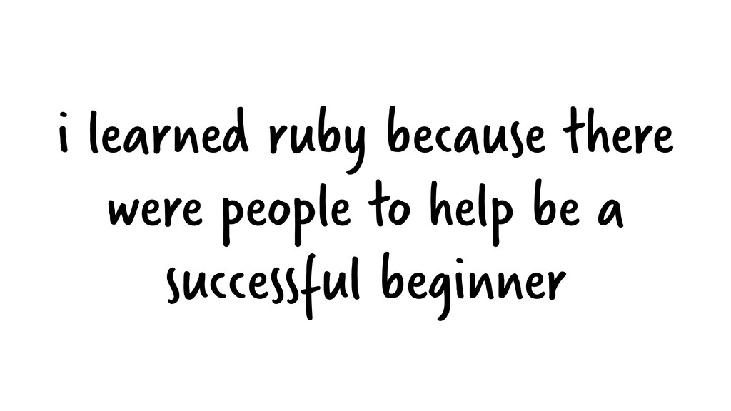 i learned ruby because there were people to hel...