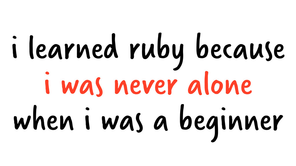 i learned ruby because i was never alone when i...