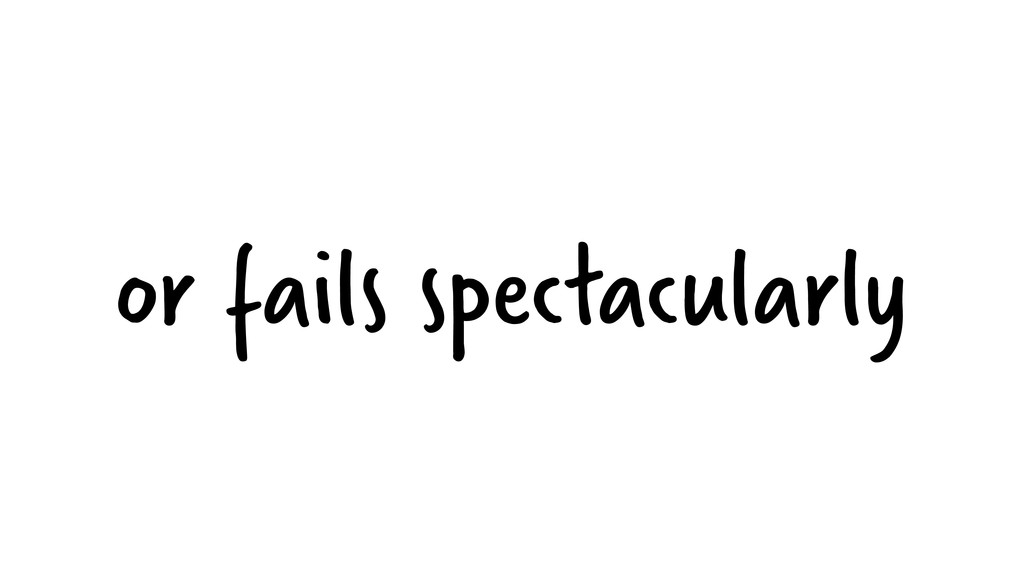 or fails spectacularly