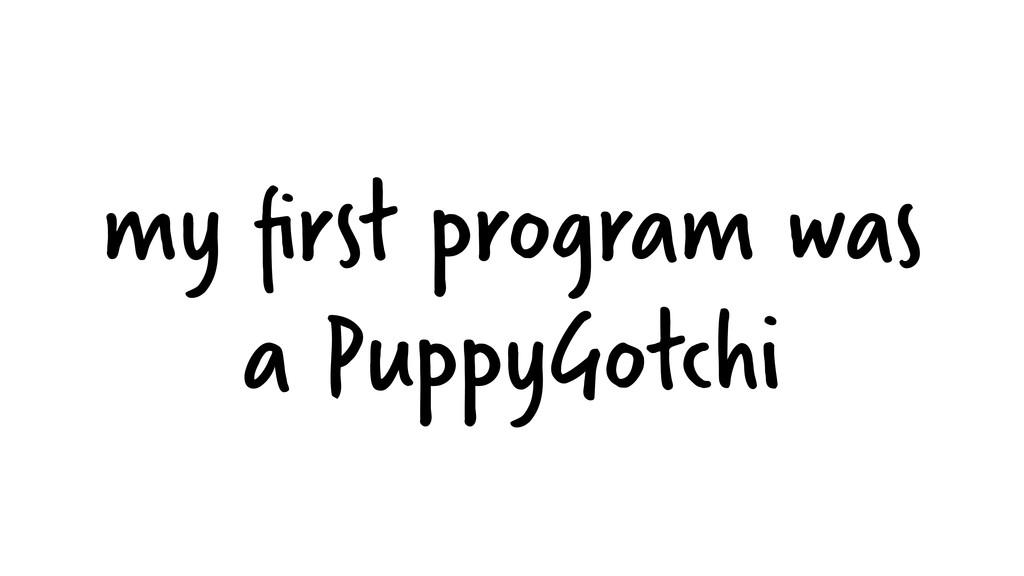 my first program was a PuppyGotchi