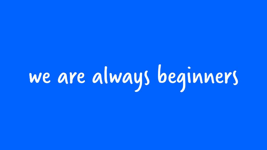 we are always beginners