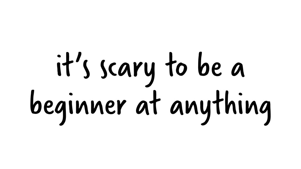 it's scary to be a beginner at anything