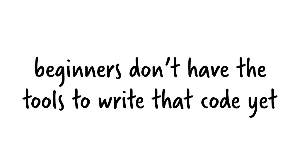 beginners don't have the tools to write that co...