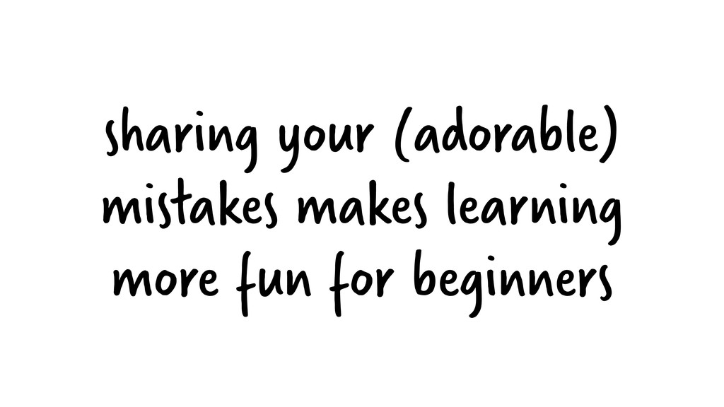 sharing your (adorable) mistakes makes learning...
