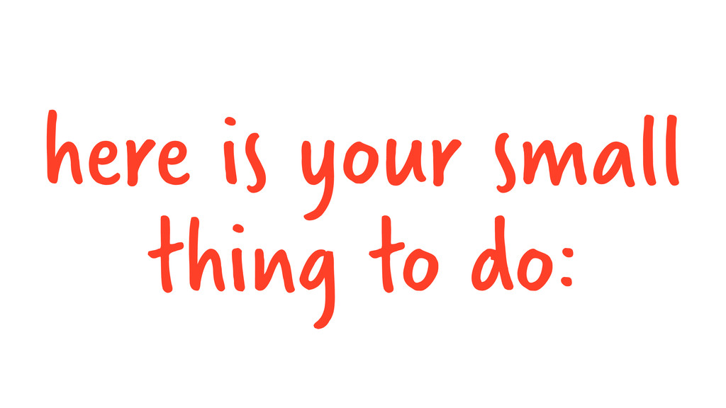 here is your small thing to do: