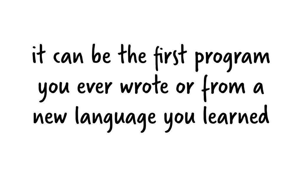 it can be the first program you ever wrote or fr...