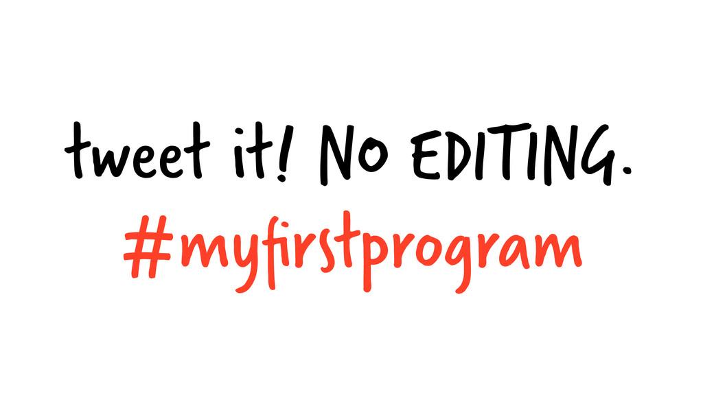 tweet it! NO EDITING. #myfirstprogram
