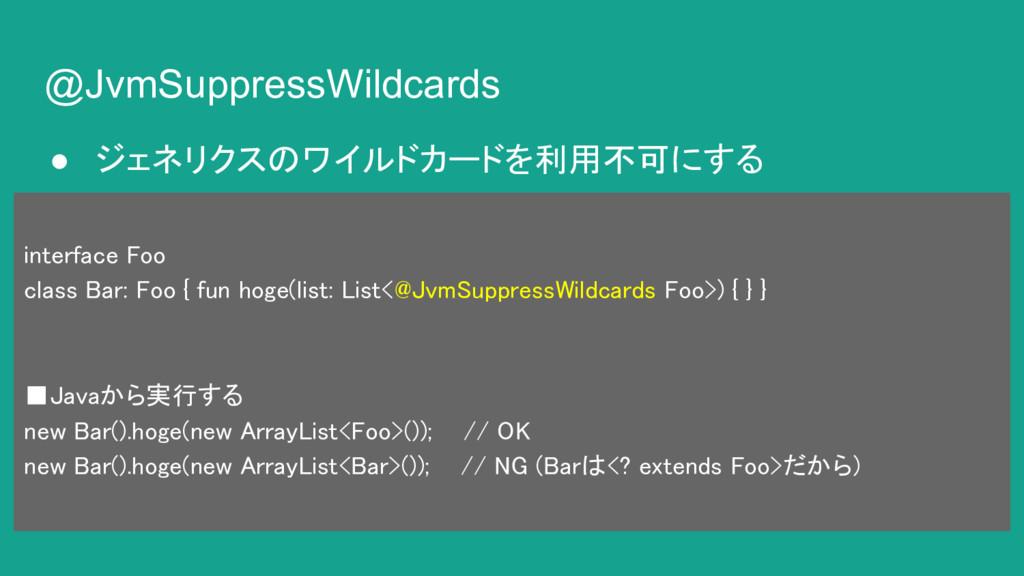 @JvmSuppressWildcards ● ジェネリクスのワイルドカードを利用不可にする ...