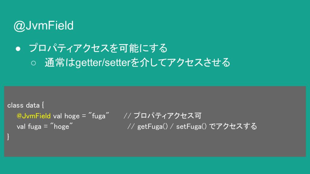 @JvmField ● プロパティアクセスを可能にする ○ 通常はgetter/setterを...