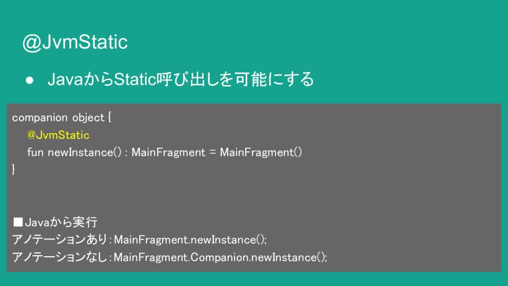 @JvmStatic ● JavaからStatic呼び出しを可能にする companion o...