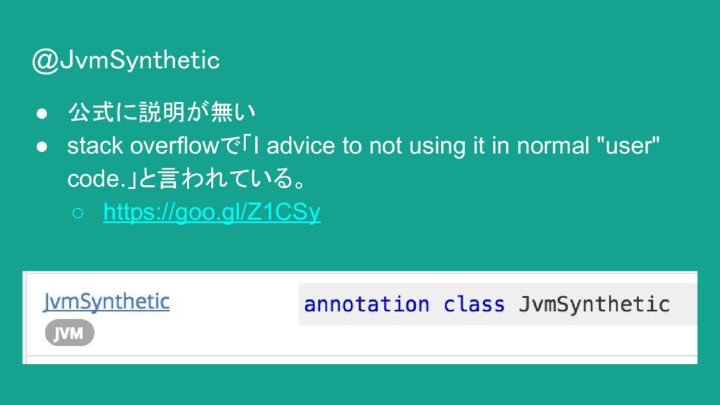 @JvmSynthetic ● 公式に説明が無い ● stack overflowで「I ad...