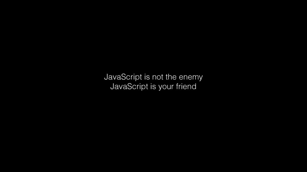 JavaScript is not the enemy JavaScript is your ...