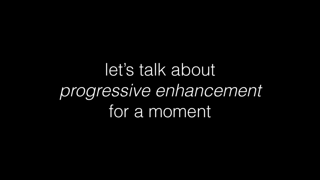 let's talk about progressive enhancement for a ...
