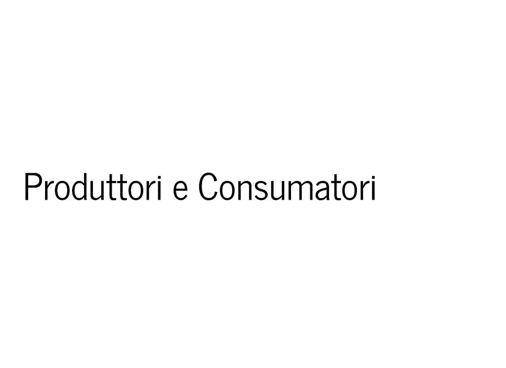 Produttori e Consumatori Produttori e Consumato...