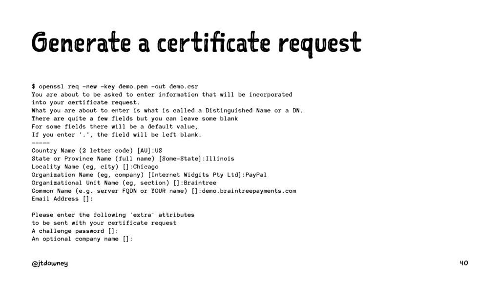 Generate a certificate request $ openssl req -n...