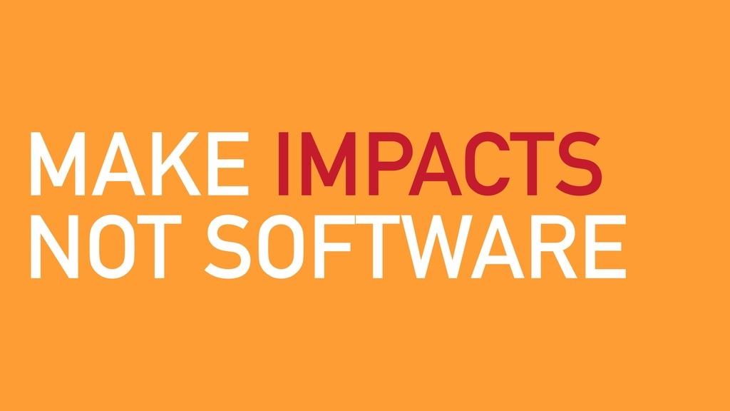 MAKE IMPACTS NOT SOFTWARE