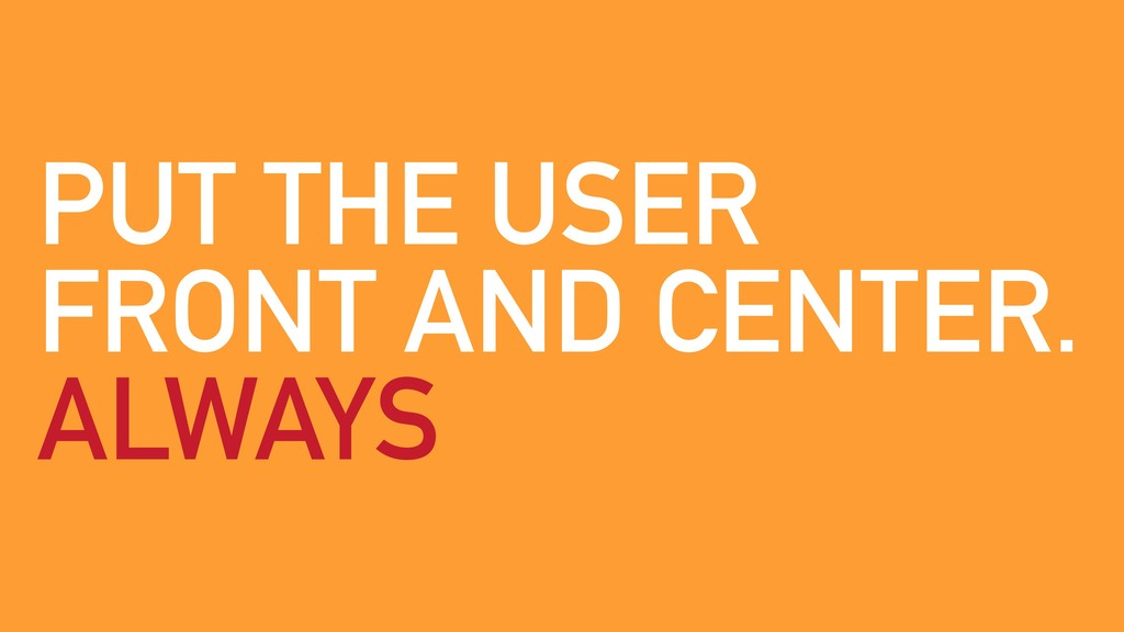 PUT THE USER FRONT AND CENTER. ALWAYS