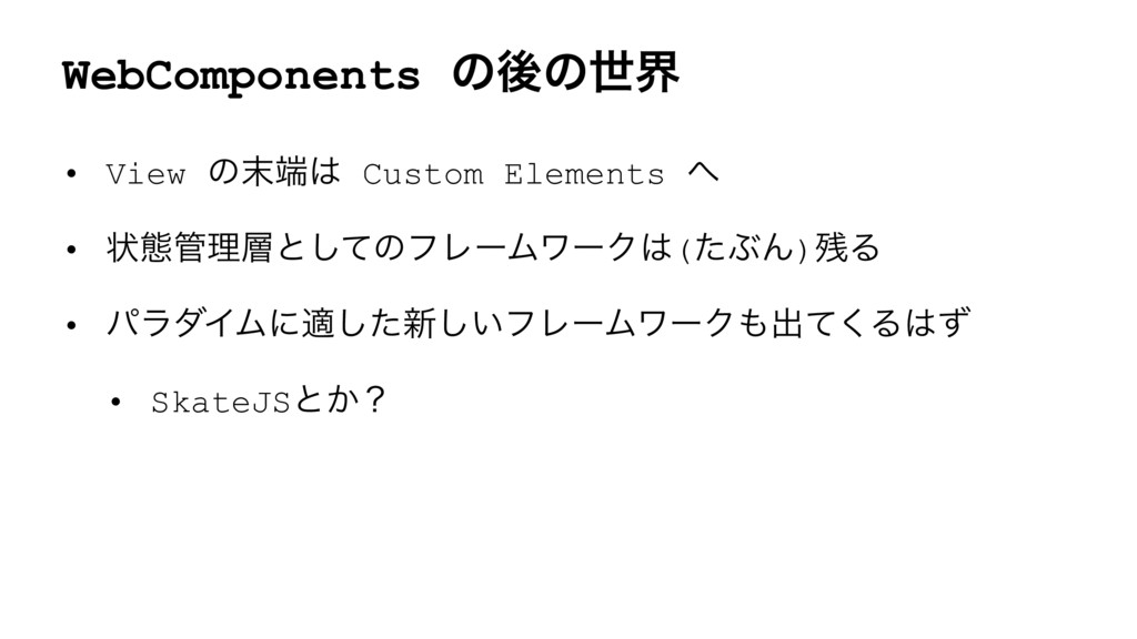WebComponents ͷޙͷੈք • View ͷ Custom Elements...