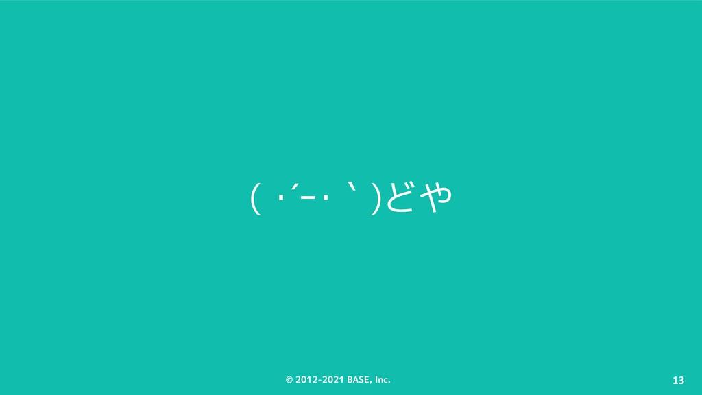 © 2012-2021 BASE, Inc. 13 ( ・´ー・`)どや