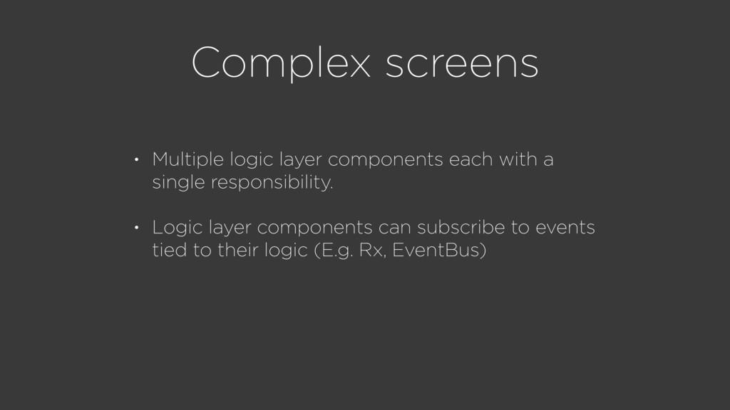 Complex screens • Multiple logic layer componen...