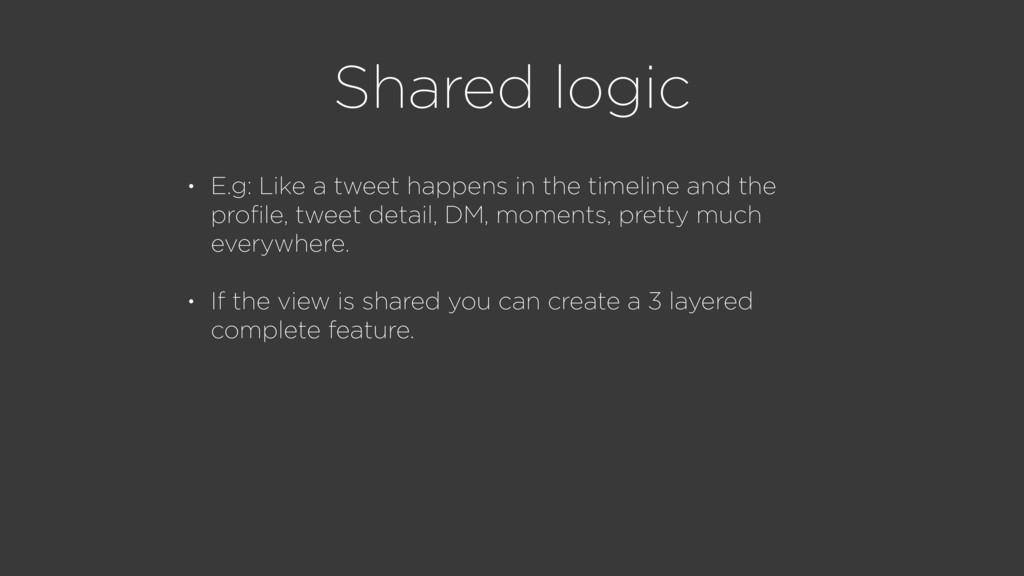 Shared logic • E.g: Like a tweet happens in the...